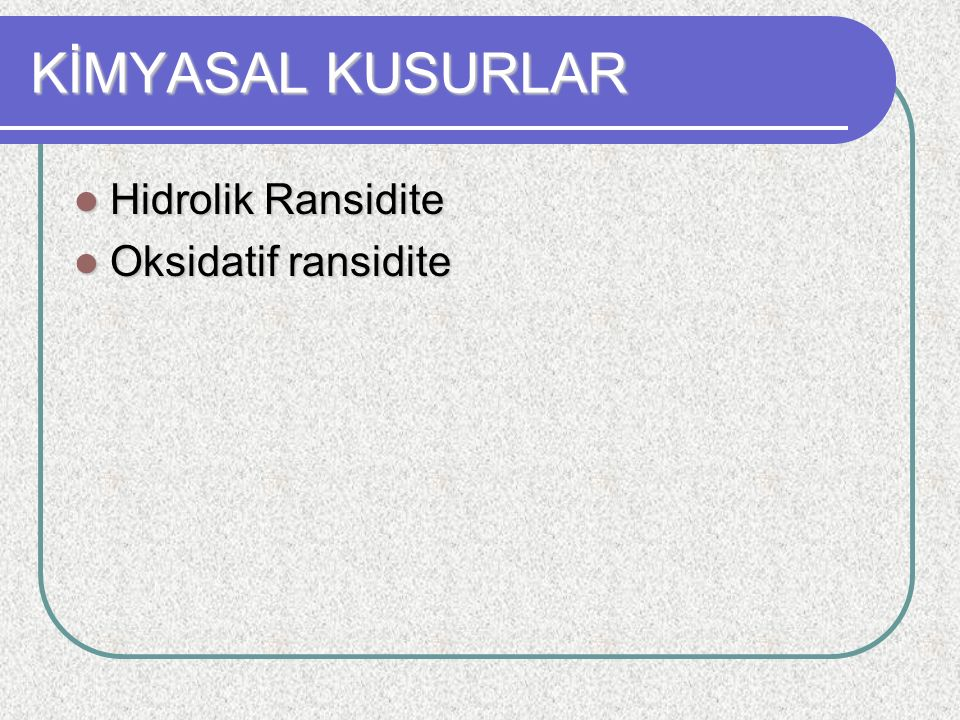 KİMYASAL KUSURLAR Hidrolik Ransidite Oksidatif ransidite