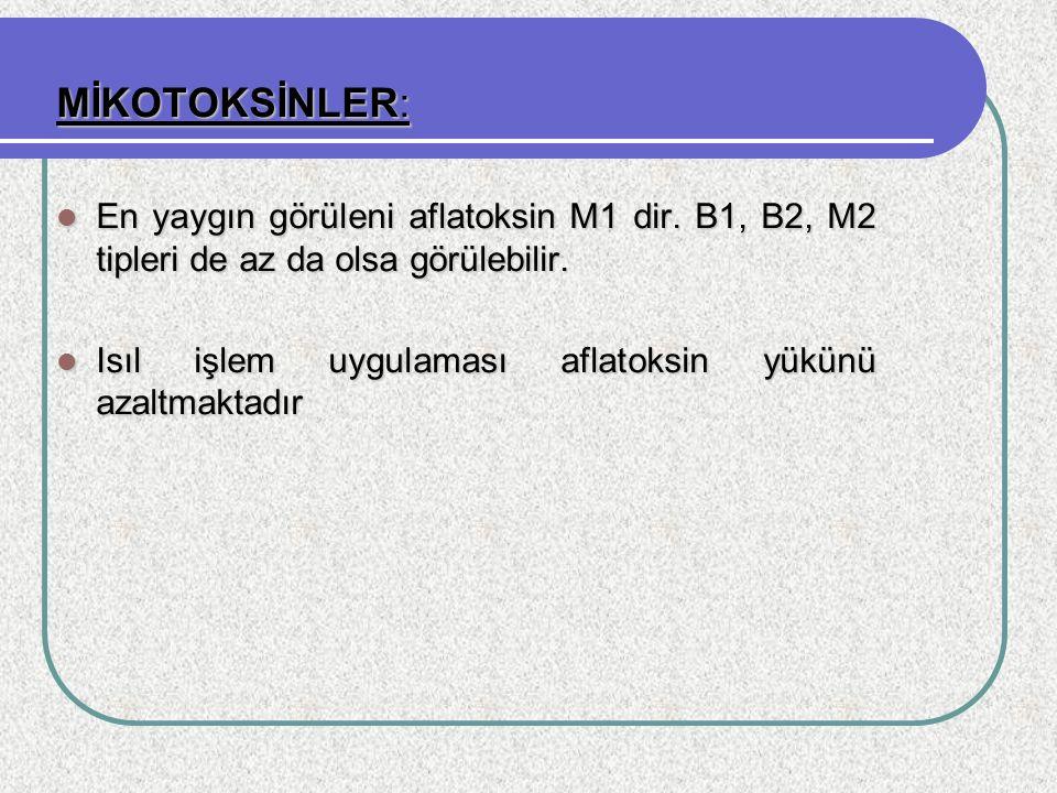 MİKOTOKSİNLER: En yaygın görüleni aflatoksin M1 dir. B1, B2, M2 tipleri de az da olsa görülebilir.