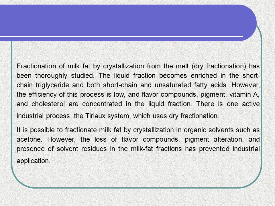Fractionation of milk fat by crystallization from the melt (dry fractionation) has been thoroughly studied. The liquid fraction becomes enriched in the short- chain triglyceride and both short-chain and unsaturated fatty acids. However, the efficiency of this process is low, and flavor compounds, pigment, vitamin A, and cholesterol are concentrated in the liquid fraction. There is one active industrial process, the Tiriaux system, which uses dry fractionation.
