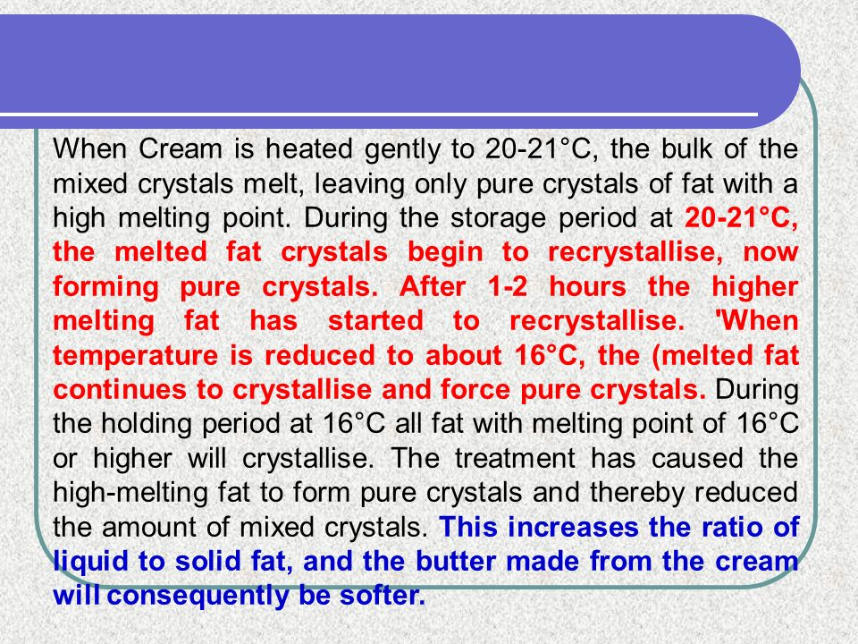 When Cream is heated gently to 20-21°C, the bulk of the mixed crystals melt, leaving only pure crystals of fat with a high melting point.