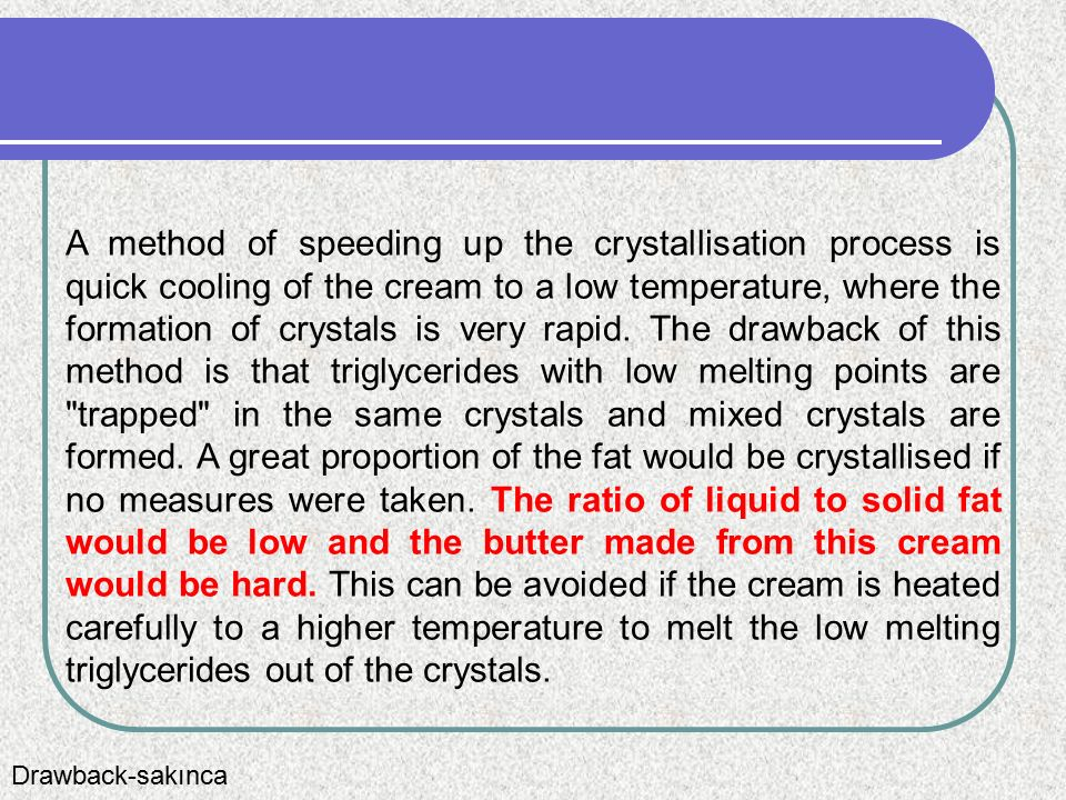 A method of speeding up the crystallisation process is quick cooling of the cream to a low temperature, where the formation of crystals is very rapid. The drawback of this method is that triglycerides with low melting points are trapped in the same crystals and mixed crystals are formed. A great proportion of the fat would be crystallised if no measures were taken. The ratio of liquid to solid fat would be low and the butter made from this cream would be hard. This can be avoided if the cream is heated carefully to a higher temperature to melt the low melting triglycerides out of the crystals.