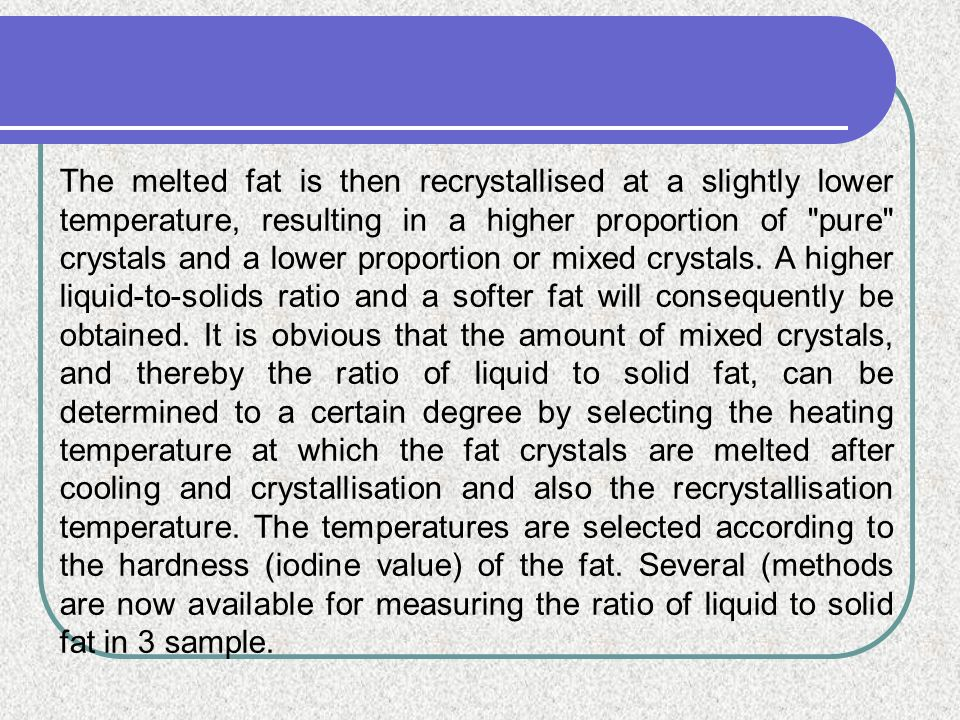 The melted fat is then recrystallised at a slightly lower temperature, resulting in a higher proportion of pure crystals and a lower proportion or mixed crystals.