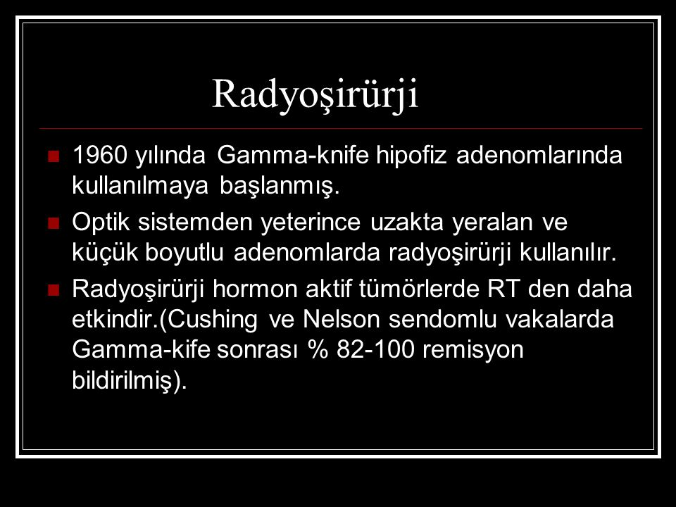 Radyoşirürji 1960 yılında Gamma-knife hipofiz adenomlarında kullanılmaya başlanmış.