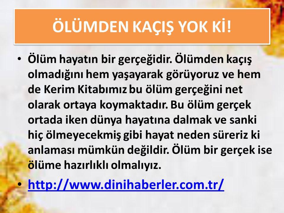ÖLÜMDEN KAÇIŞ YOK Kİ! http://www.dinihaberler.com.tr/