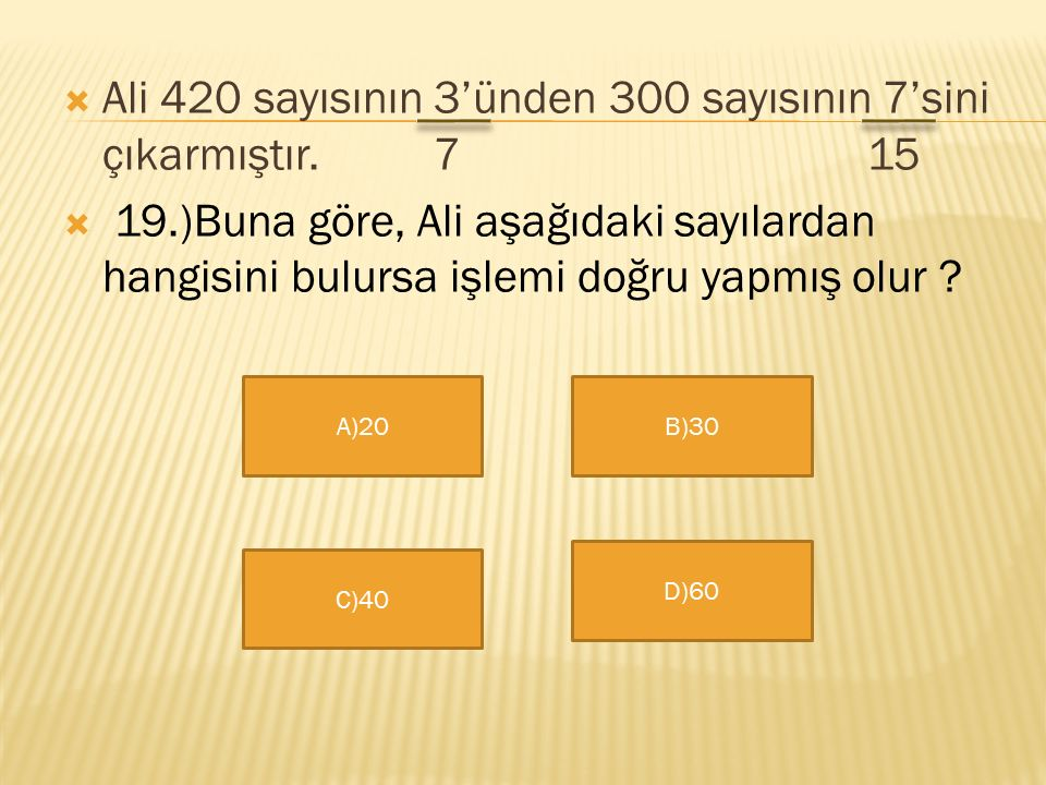 Ali 420 sayısının 3'ünden 300 sayısının 7'sini çıkarmıştır. 7 15