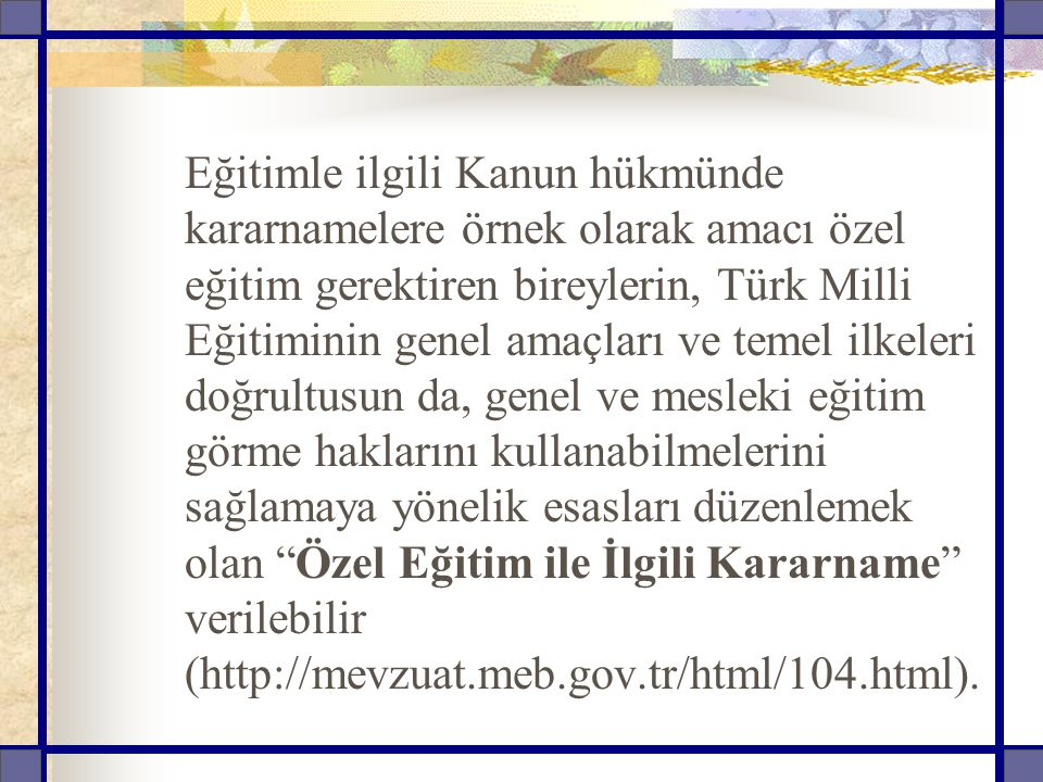 Eğitimle ilgili Kanun hükmünde kararnamelere örnek olarak amacı özel eğitim gerektiren bireylerin, Türk Milli Eğitiminin genel amaçları ve temel ilkeleri doğrultusun da, genel ve mesleki eğitim görme haklarını kullanabilmelerini sağlamaya yönelik esasları düzenlemek olan Özel Eğitim ile İlgili Kararname verilebilir (http://mevzuat.meb.gov.tr/html/104.html).