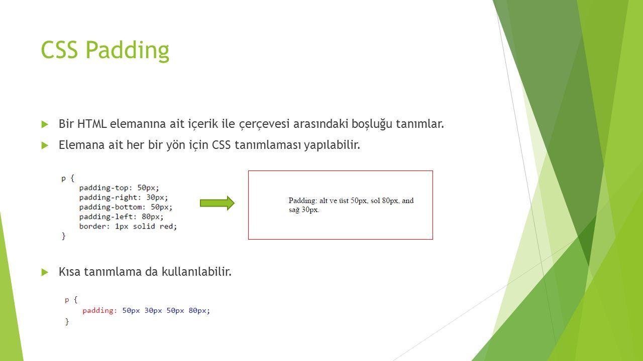 CSS Padding Bir HTML elemanına ait içerik ile çerçevesi arasındaki boşluğu tanımlar. Elemana ait her bir yön için CSS tanımlaması yapılabilir.