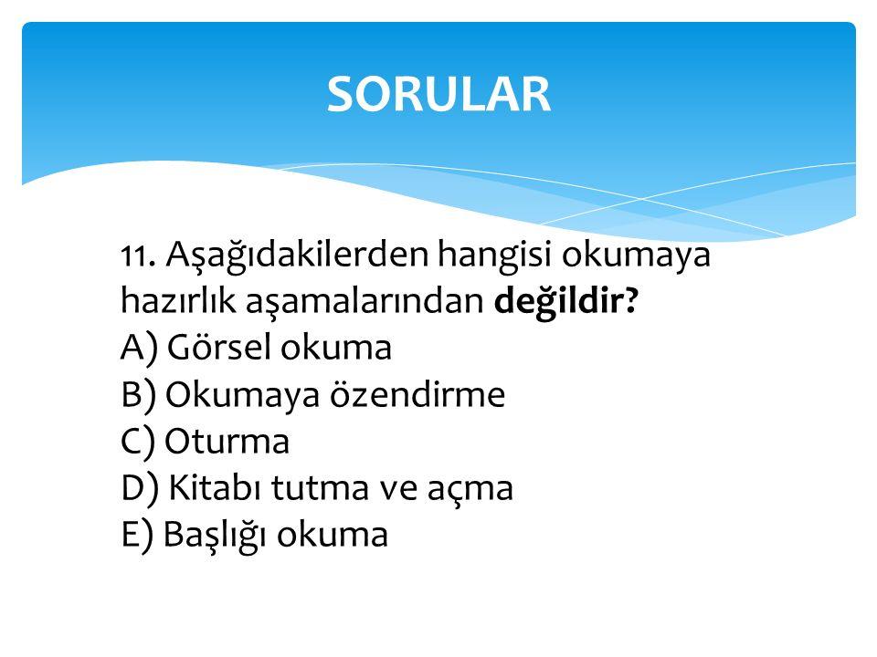 SORULAR 11. Aşağıdakilerden hangisi okumaya hazırlık aşamalarından değildir A) Görsel okuma. B) Okumaya özendirme.