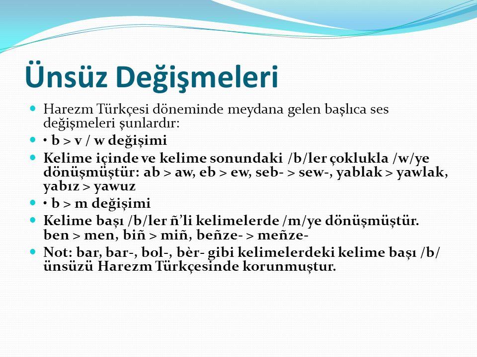Ünsüz Değişmeleri Harezm Türkçesi döneminde meydana gelen başlıca ses değişmeleri şunlardır: • b > v / w değişimi.