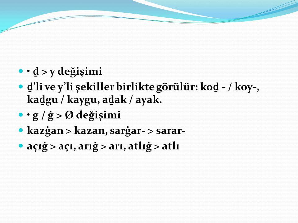 • ḏ > y değişimi ḏ'li ve y'li şekiller birlikte görülür: koḏ - / koy-, kaḏgu / kaygu, aḏak / ayak. • g / ġ > Ø değişimi.