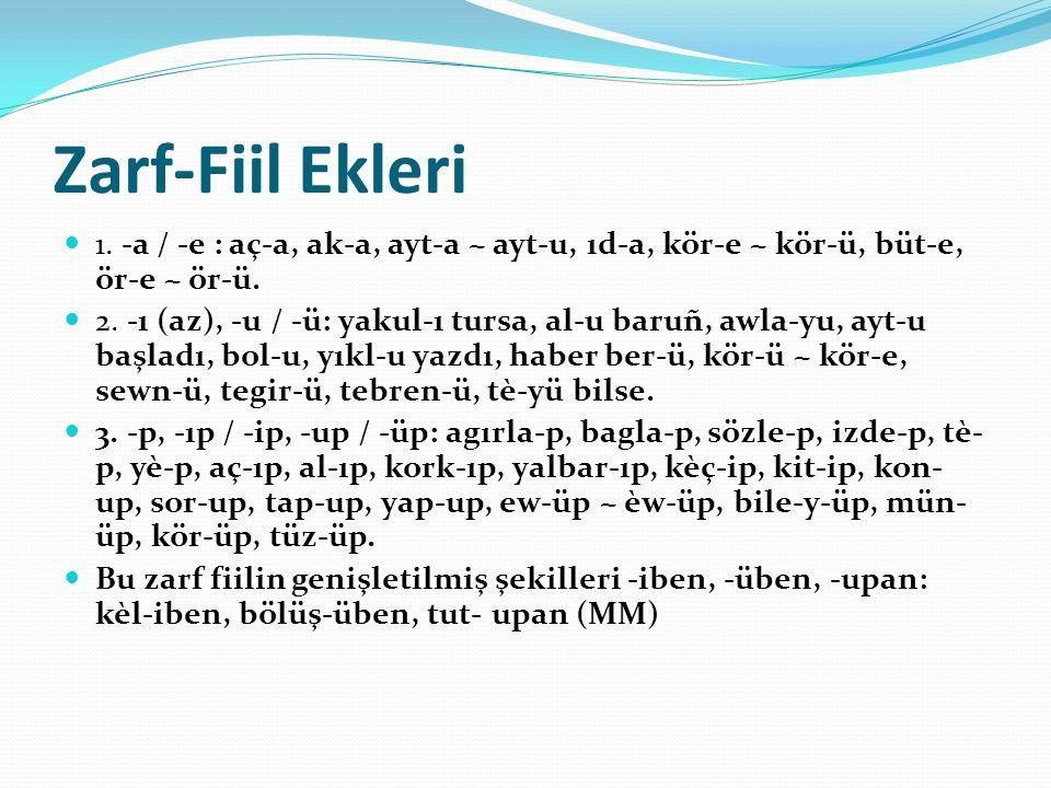 Zarf-Fiil Ekleri 1. -a / -e : aç-a, ak-a, ayt-a ~ ayt-u, ıd-a, kör-e ~ kör-ü, büt-e, ör-e ~ ör-ü.