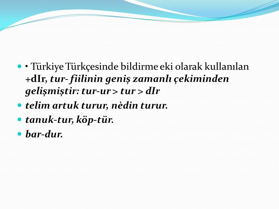 • Türkiye Türkçesinde bildirme eki olarak kullanılan +dIr, tur- fiilinin geniş zamanlı çekiminden gelişmiştir: tur-ur > tur > dIr