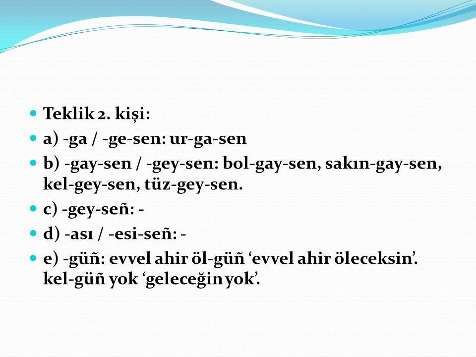 Teklik 2. kişi: a) -ga / -ge-sen: ur-ga-sen. b) -gay-sen / -gey-sen: bol-gay-sen, sakın-gay-sen, kel-gey-sen, tüz-gey-sen.