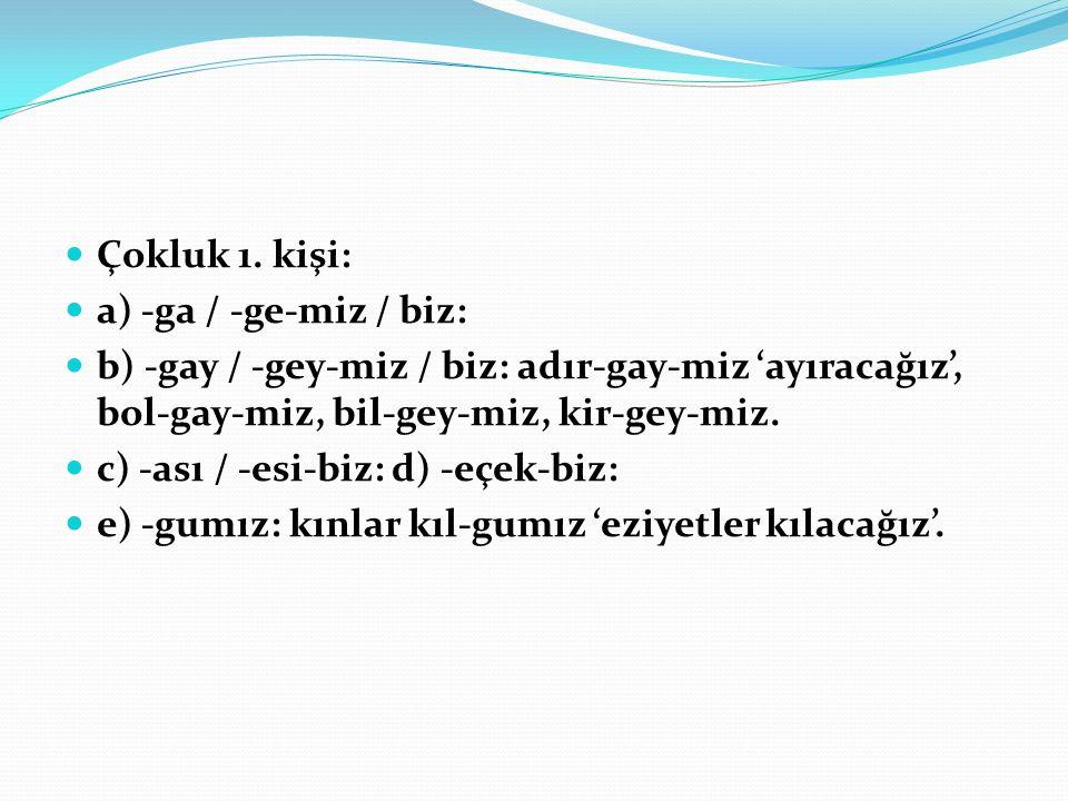 Çokluk 1. kişi: a) -ga / -ge-miz / biz: b) -gay / -gey-miz / biz: adır-gay-miz 'ayıracağız', bol-gay-miz, bil-gey-miz, kir-gey-miz.