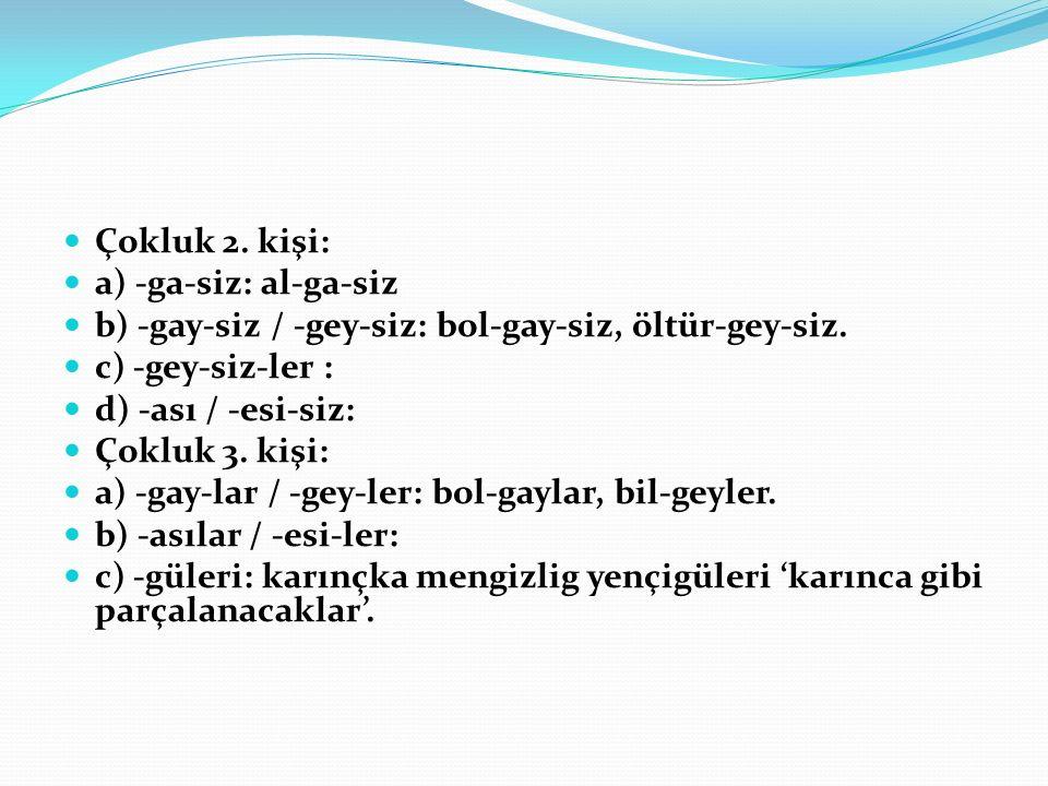 Çokluk 2. kişi: a) -ga-siz: al-ga-siz. b) -gay-siz / -gey-siz: bol-gay-siz, öltür-gey-siz. c) -gey-siz-ler :