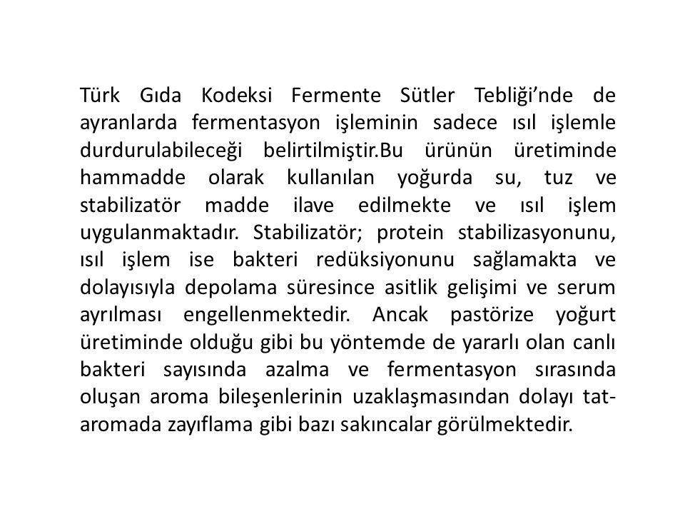 Türk Gıda Kodeksi Fermente Sütler Tebliği'nde de ayranlarda fermentasyon işleminin sadece ısıl işlemle durdurulabileceği belirtilmiştir.Bu ürünün üretiminde hammadde olarak kullanılan yoğurda su, tuz ve stabilizatör madde ilave edilmekte ve ısıl işlem uygulanmaktadır.