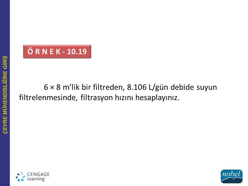 Ö R N E K - 10.19 6 × 8 m'lik bir filtreden, 8.106 L/gün debide suyun filtrelenmesinde, filtrasyon hızını hesaplayınız.