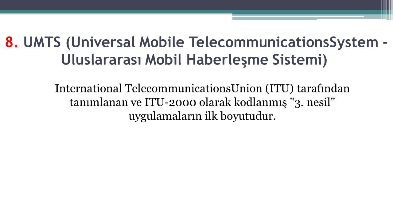 8. UMTS (Universal Mobile TelecommunicationsSystem - Uluslararası Mobil Haberleşme Sistemi)