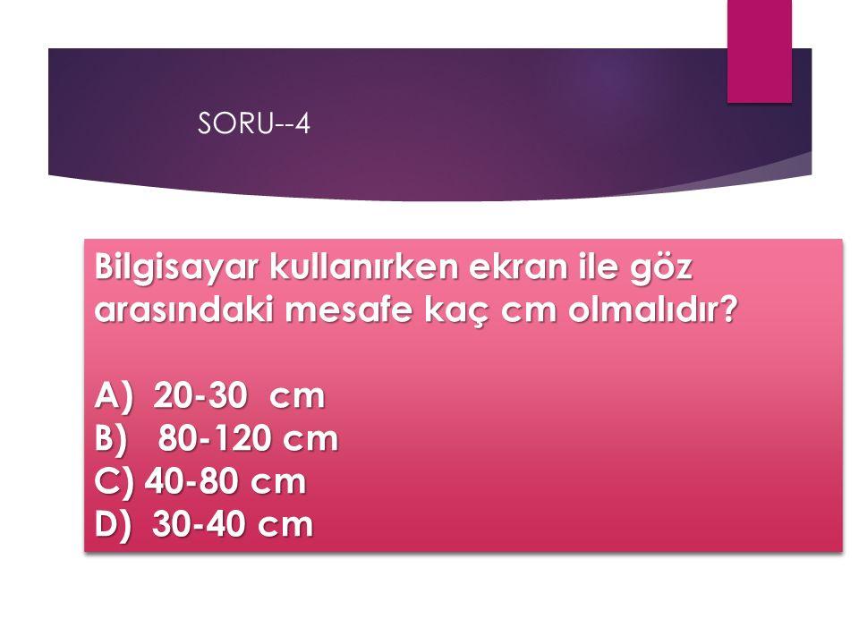 SORU--4 Bilgisayar kullanırken ekran ile göz arasındaki mesafe kaç cm olmalıdır A) 20-30 cm. B) 80-120 cm.