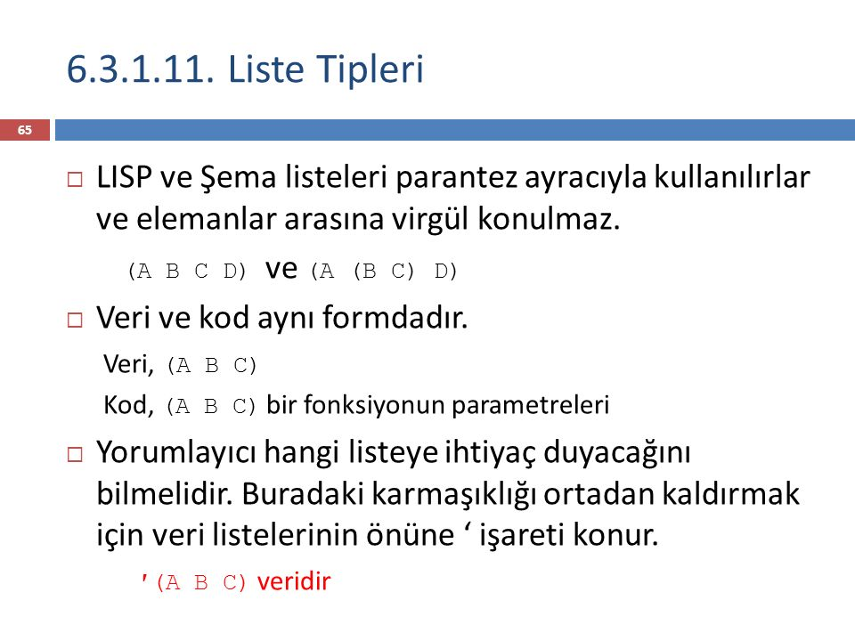 6.3.1.11. Liste Tipleri LISP ve Şema listeleri parantez ayracıyla kullanılırlar ve elemanlar arasına virgül konulmaz.