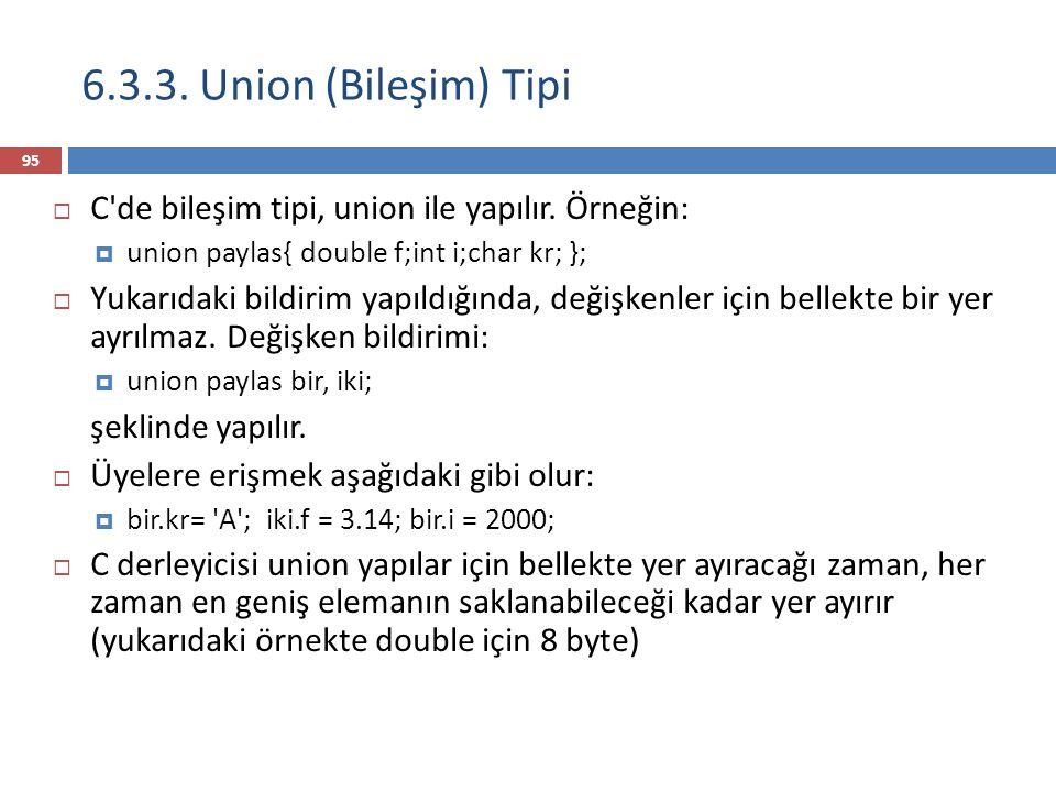 6.3.3. Union (Bileşim) Tipi C de bileşim tipi, union ile yapılır. Örneğin: union paylas{ double f;int i;char kr; };