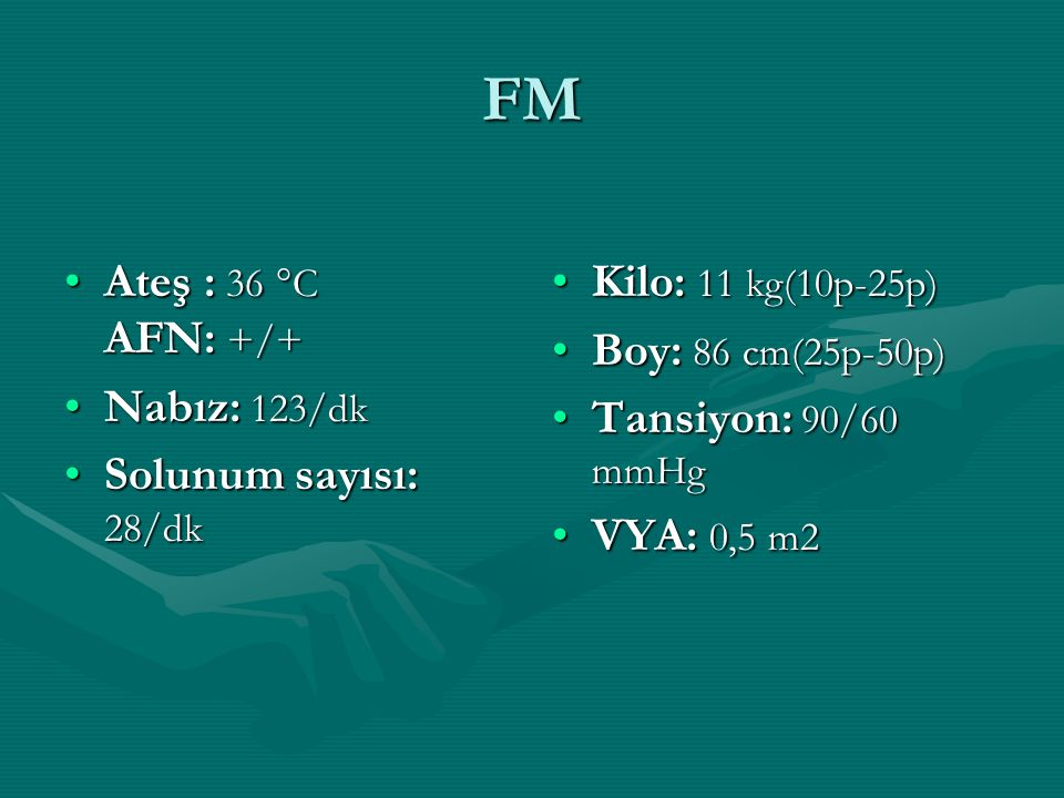 FM Ateş : 36 °C AFN: +/+ Nabız: 123/dk Solunum sayısı: 28/dk