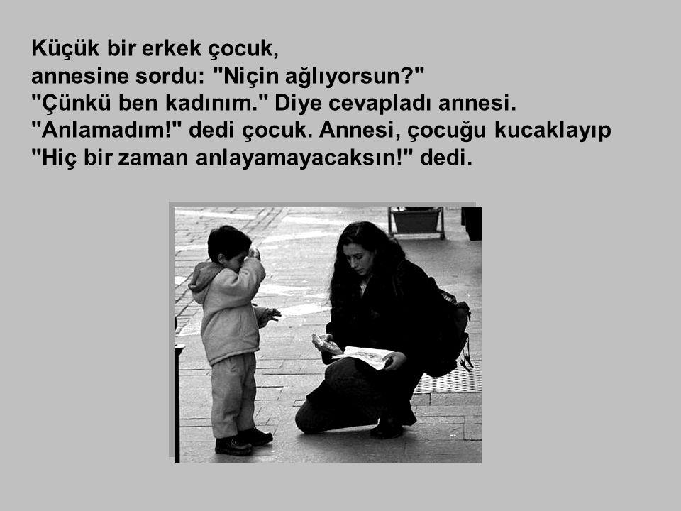 Küçük bir erkek çocuk, annesine sordu: Niçin ağlıyorsun