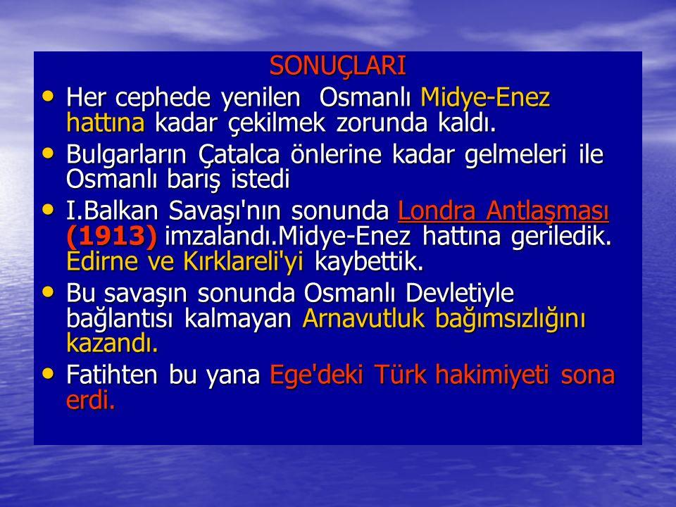 SONUÇLARI Her cephede yenilen Osmanlı Midye-Enez hattına kadar çekilmek zorunda kaldı.