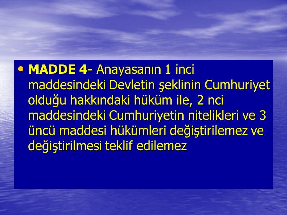 MADDE 4- Anayasanın 1 inci maddesindeki Devletin şeklinin Cumhuriyet olduğu hakkındaki hüküm ile, 2 nci maddesindeki Cumhuriyetin nitelikleri ve 3 üncü maddesi hükümleri değiştirilemez ve değiştirilmesi teklif edilemez