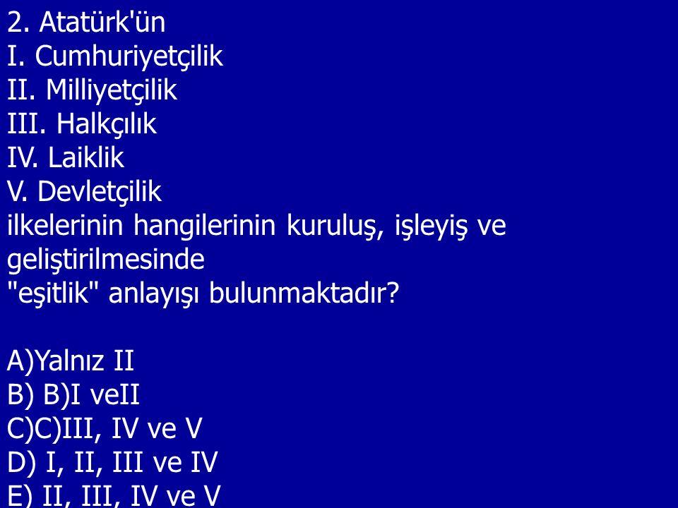 2. Atatürk ün I. Cumhuriyetçilik. II. Milliyetçilik. III. Halkçılık. IV. Laiklik. V. Devletçilik.