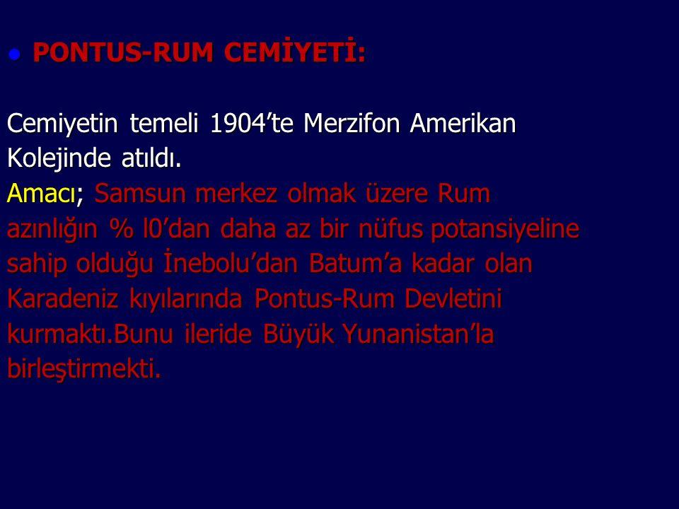 PONTUS-RUM CEMİYETİ: Cemiyetin temeli 1904'te Merzifon Amerikan. Kolejinde atıldı. Amacı; Samsun merkez olmak üzere Rum.
