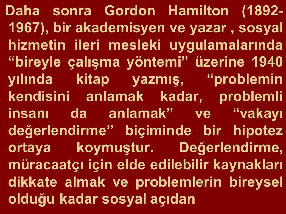 Daha sonra Gordon Hamilton (1892-1967), bir akademisyen ve yazar , sosyal hizmetin ileri mesleki uygulamalarında bireyle çalışma yöntemi üzerine 1940 yılında kitap yazmış, problemin kendisini anlamak kadar, problemli insanı da anlamak ve vakayı değerlendirme biçiminde bir hipotez ortaya koymuştur.