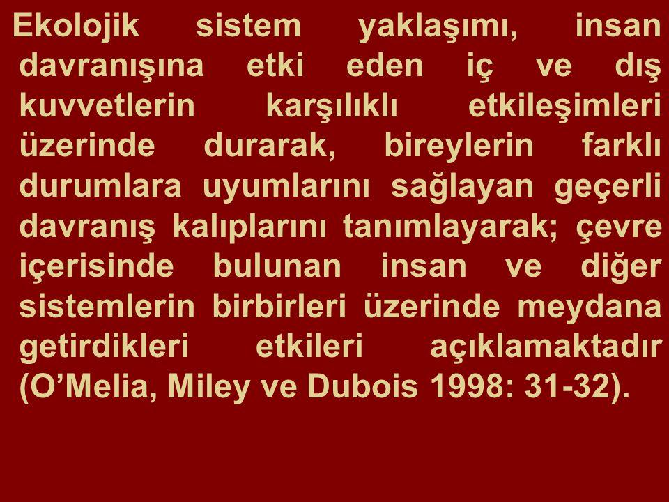 Ekolojik sistem yaklaşımı, insan davranışına etki eden iç ve dış kuvvetlerin karşılıklı etkileşimleri üzerinde durarak, bireylerin farklı durumlara uyumlarını sağlayan geçerli davranış kalıplarını tanımlayarak; çevre içerisinde bulunan insan ve diğer sistemlerin birbirleri üzerinde meydana getirdikleri etkileri açıklamaktadır (O'Melia, Miley ve Dubois 1998: 31-32).
