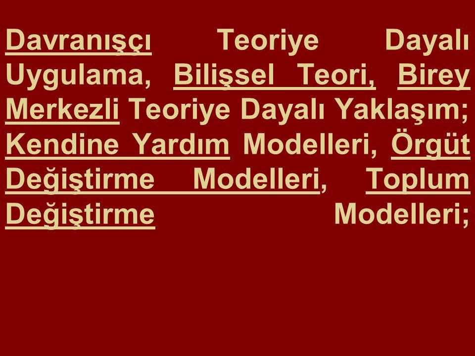 Davranışçı Teoriye Dayalı Uygulama, Bilişsel Teori, Birey Merkezli Teoriye Dayalı Yaklaşım; Kendine Yardım Modelleri, Örgüt Değiştirme Modelleri, Toplum Değiştirme Modelleri;