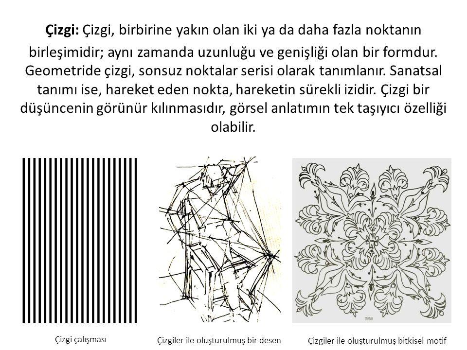 Çizgi: Çizgi, birbirine yakın olan iki ya da daha fazla noktanın birleşimidir; aynı zamanda uzunluğu ve genişliği olan bir formdur. Geometride çizgi, sonsuz noktalar serisi olarak tanımlanır. Sanatsal tanımı ise, hareket eden nokta, hareketin sürekli izidir. Çizgi bir düşüncenin görünür kılınmasıdır, görsel anlatımın tek taşıyıcı özelliği olabilir.