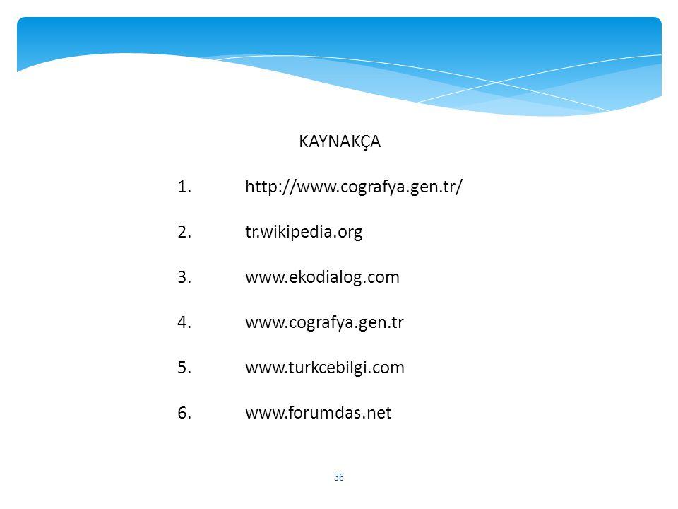 KAYNAKÇA 1. http://www.cografya.gen.tr/ 2. tr.wikipedia.org. 3. www.ekodialog.com. 4. www.cografya.gen.tr.