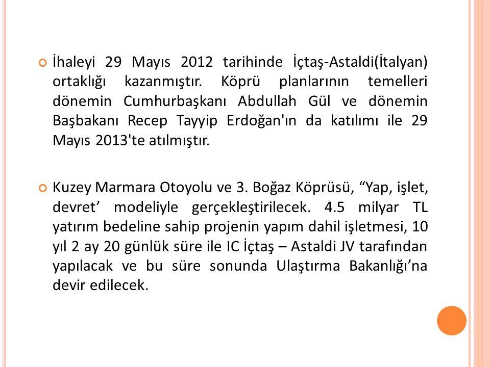 İhaleyi 29 Mayıs 2012 tarihinde İçtaş-Astaldi(İtalyan) ortaklığı kazanmıştır. Köprü planlarının temelleri dönemin Cumhurbaşkanı Abdullah Gül ve dönemin Başbakanı Recep Tayyip Erdoğan ın da katılımı ile 29 Mayıs 2013 te atılmıştır.