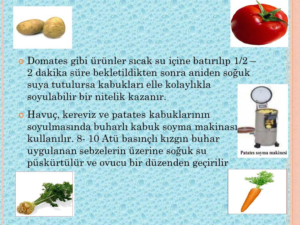 Domates gibi ürünler sıcak su içine batırılıp 1/2 – 2 dakika süre bekletildikten sonra aniden soğuk suya tutulursa kabukları elle kolaylıkla soyulabilir bir nitelik kazanır.