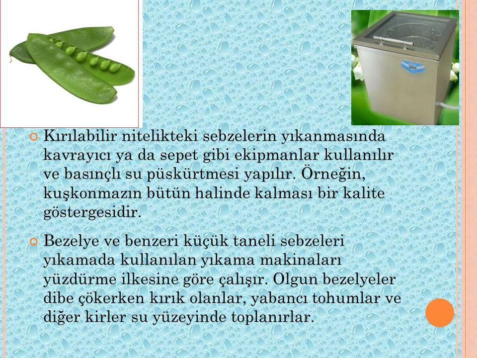 Kırılabilir nitelikteki sebzelerin yıkanmasında kavrayıcı ya da sepet gibi ekipmanlar kullanılır ve basınçlı su püskürtmesi yapılır. Örneğin, kuşkonmazın bütün halinde kalması bir kalite göstergesidir.