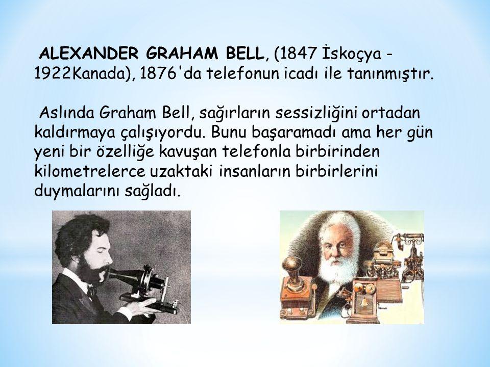 ALEXANDER GRAHAM BELL, (1847 İskoçya - 1922Kanada), 1876 da telefonun icadı ile tanınmıştır.