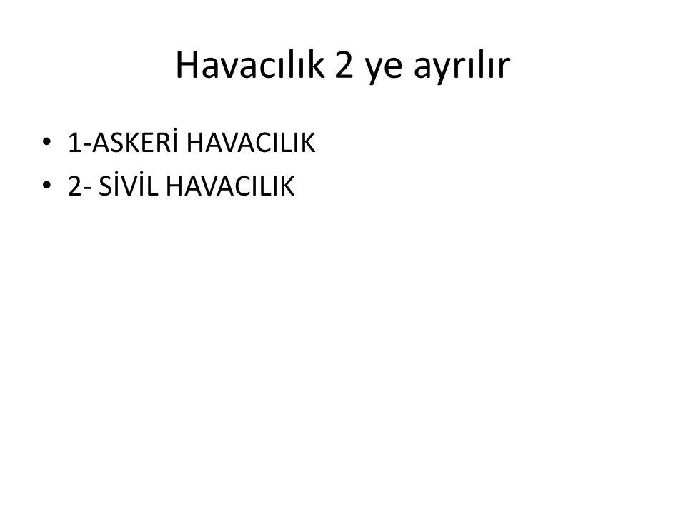 Havacılık 2 ye ayrılır 1-ASKERİ HAVACILIK 2- SİVİL HAVACILIK