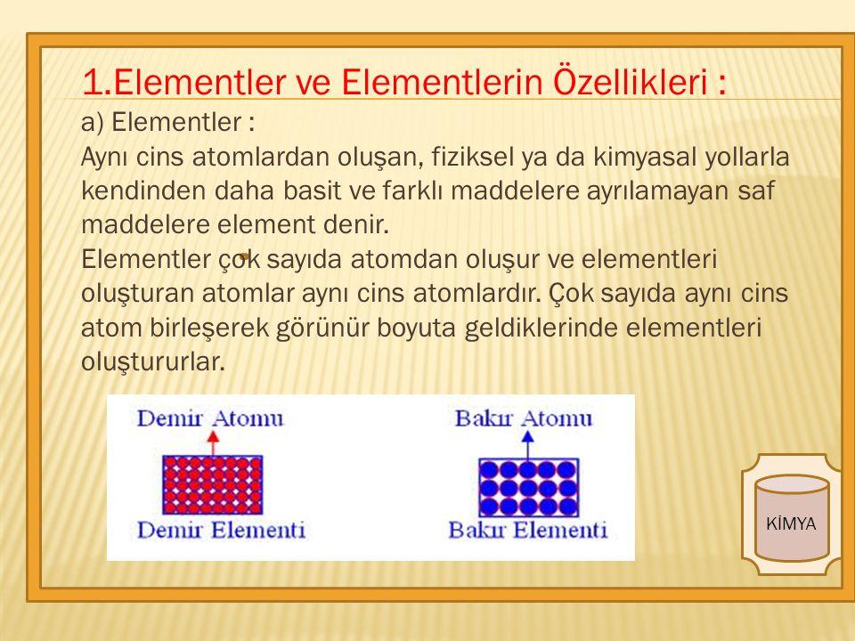 1.Elementler ve Elementlerin Özellikleri : a) Elementler : Aynı cins atomlardan oluşan, fiziksel ya da kimyasal yollarla kendinden daha basit ve farklı maddelere ayrılamayan saf maddelere element denir.