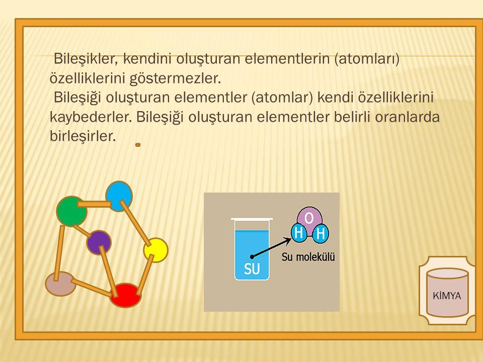 Bileşikler, kendini oluşturan elementlerin (atomları) özelliklerini göstermezler.