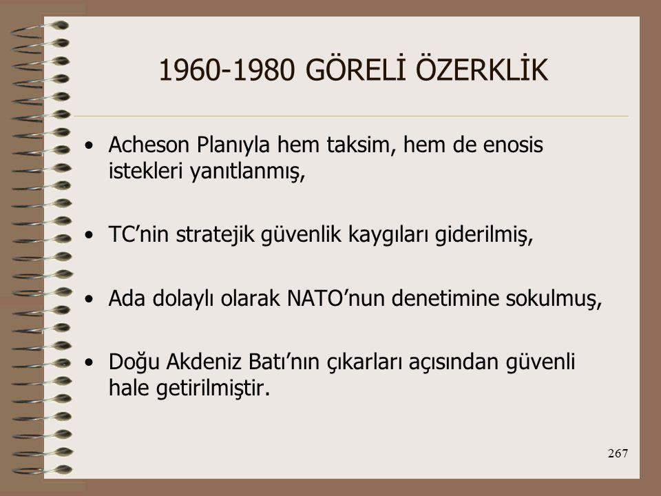 1960-1980 GÖRELİ ÖZERKLİK Acheson Planıyla hem taksim, hem de enosis istekleri yanıtlanmış, TC'nin stratejik güvenlik kaygıları giderilmiş,