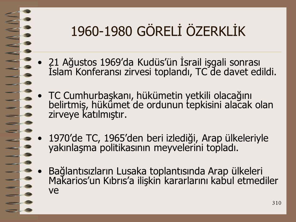 1960-1980 GÖRELİ ÖZERKLİK 21 Ağustos 1969'da Kudüs'ün İsrail işgali sonrası İslam Konferansı zirvesi toplandı, TC de davet edildi.