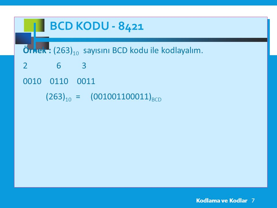 BCD Kodu - 8421 Örnek : (263)10 sayısını BCD kodu ile kodlayalım. 2 6 3 0010 0110 0011 (263)10 = (001001100011)BCD