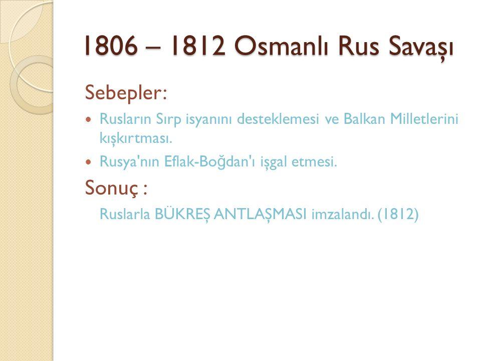 1806 – 1812 Osmanlı Rus Savaşı Sebepler: Sonuç :