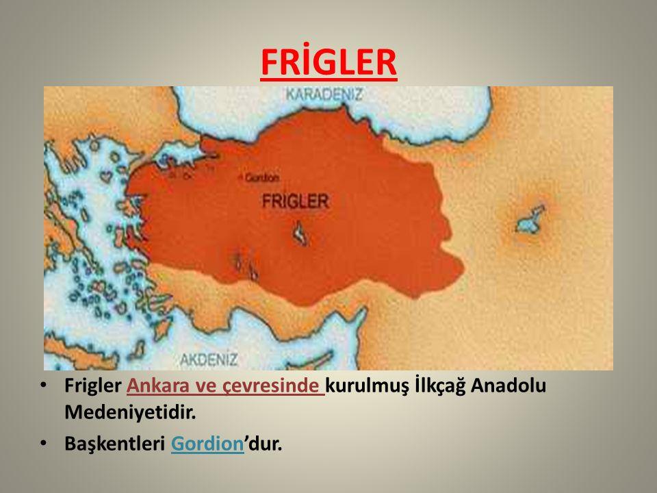 FRİGLER Frigler Ankara ve çevresinde kurulmuş İlkçağ Anadolu Medeniyetidir.