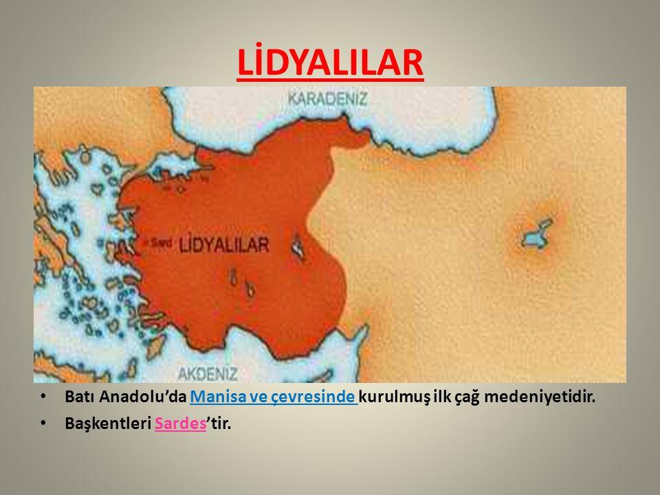 LİDYALILAR Batı Anadolu'da Manisa ve çevresinde kurulmuş ilk çağ medeniyetidir.
