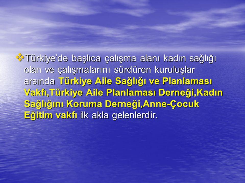 Türkiye'de başlıca çalışma alanı kadın sağlığı olan ve çalışmalarını sürdüren kuruluşlar arsında Türkiye Aile Sağlığı ve Planlaması Vakfı,Türkiye Aile Planlaması Derneği,Kadın Sağlığını Koruma Derneği,Anne-Çocuk Eğitim vakfı ilk akla gelenlerdir.